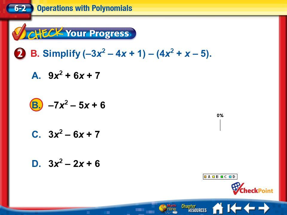 Lesson 2 CYP2 1.A 2.B 3.C 4.D A.9x 2 + 6x + 7 B.–7x 2 – 5x + 6 C.3x 2 – 6x + 7 D.3x 2 – 2x + 6 B. Simplify (–3x 2 – 4x + 1) – (4x 2 + x – 5).