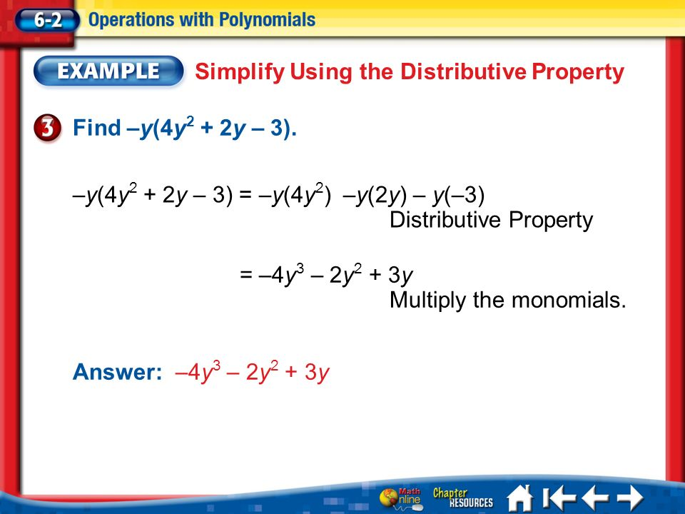 Lesson 2 Ex3 Simplify Using the Distributive Property Find –y(4y 2 + 2y – 3). –y(4y 2 + 2y – 3) = –y(4y 2 ) –y(2y) – y(–3) Distributive Property = –4y