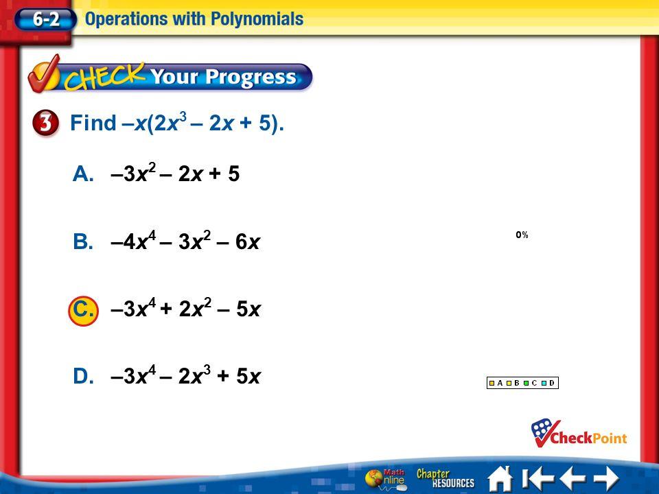 1.A 2.B 3.C 4.D Lesson 2 CYP3 A.–3x 2 – 2x + 5 B.–4x 4 – 3x 2 – 6x C.–3x 4 + 2x 2 – 5x D.–3x 4 – 2x 3 + 5x Find –x(2x 3 – 2x + 5).