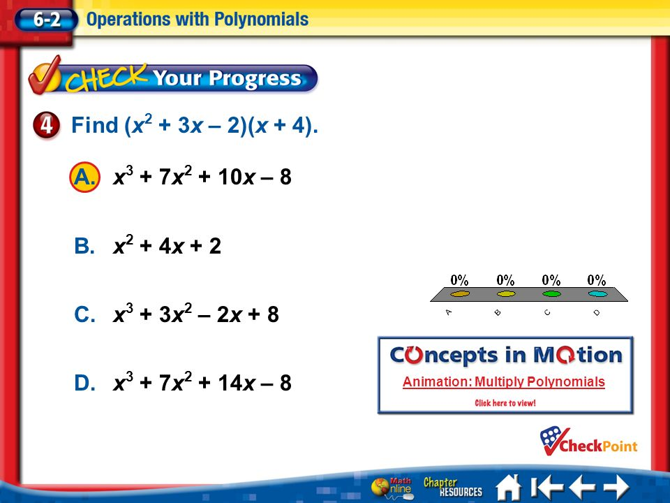 A.A B.B C.C D.D Lesson 2 CYP4 A.x 3 + 7x 2 + 10x – 8 B.x 2 + 4x + 2 C.x 3 + 3x 2 – 2x + 8 D.x 3 + 7x 2 + 14x – 8 Find (x 2 + 3x – 2)(x + 4). Animation