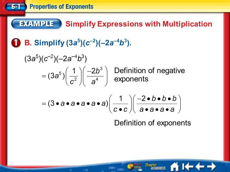 Lesson 1 Ex1 Simplify Expressions with Multiplication B. Simplify (3a 5 )(c –2 )(–2a –4 b 3 ). (3a 5 )(c –2 )(–2a –4 b 3 ) Definition of negative expo