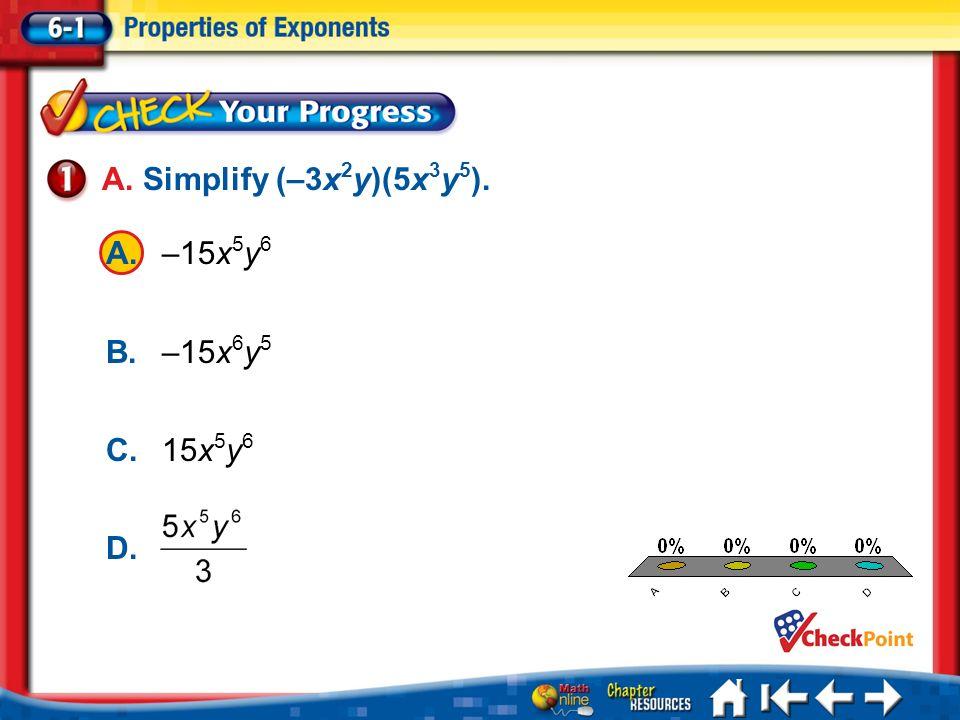 A.A B.B C.C D.D Lesson 1 CYP1 A. Simplify (–3x 2 y)(5x 3 y 5 ). A.–15x 5 y 6 B.–15x 6 y 5 C.15x 5 y 6 D.