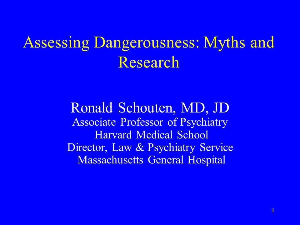 1 Assessing Dangerousness: Myths and Research Ronald Schouten, MD, JD Associate Professor of Psychiatry Harvard Medical School Director, Law & Psychiatry Service Massachusetts General Hospital