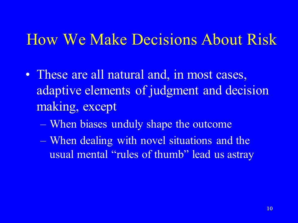 10 How We Make Decisions About Risk These are all natural and, in most cases, adaptive elements of judgment and decision making, except –When biases unduly shape the outcome –When dealing with novel situations and the usual mental rules of thumb lead us astray