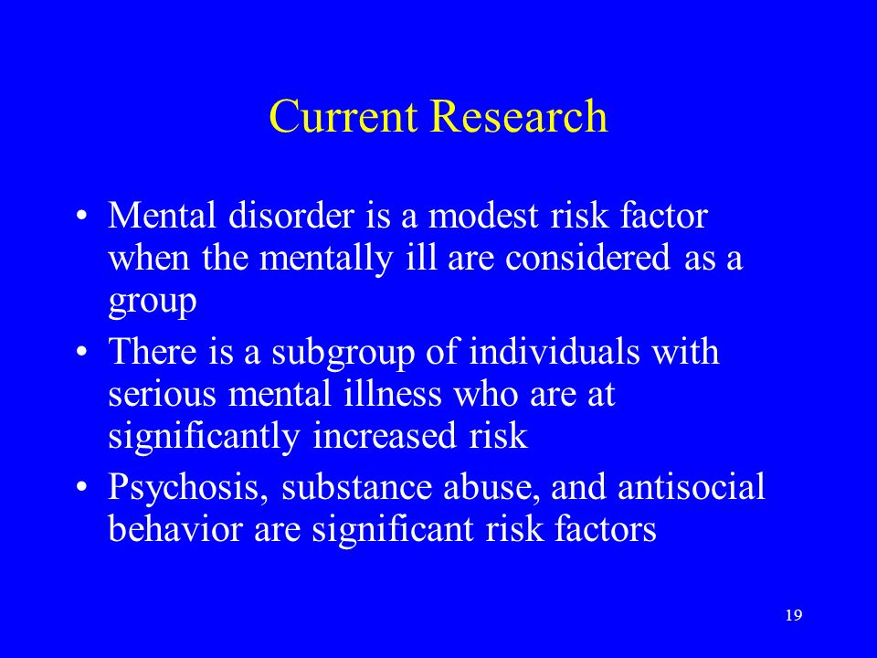 19 Current Research Mental disorder is a modest risk factor when the mentally ill are considered as a group There is a subgroup of individuals with serious mental illness who are at significantly increased risk Psychosis, substance abuse, and antisocial behavior are significant risk factors