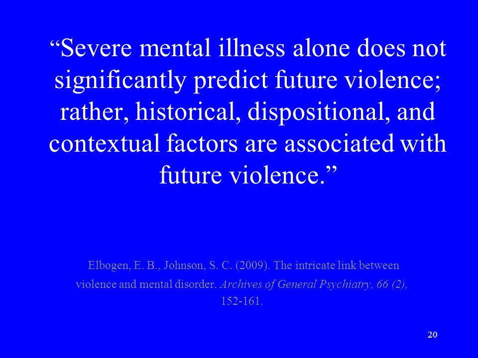 20 Severe mental illness alone does not significantly predict future violence; rather, historical, dispositional, and contextual factors are associated with future violence.