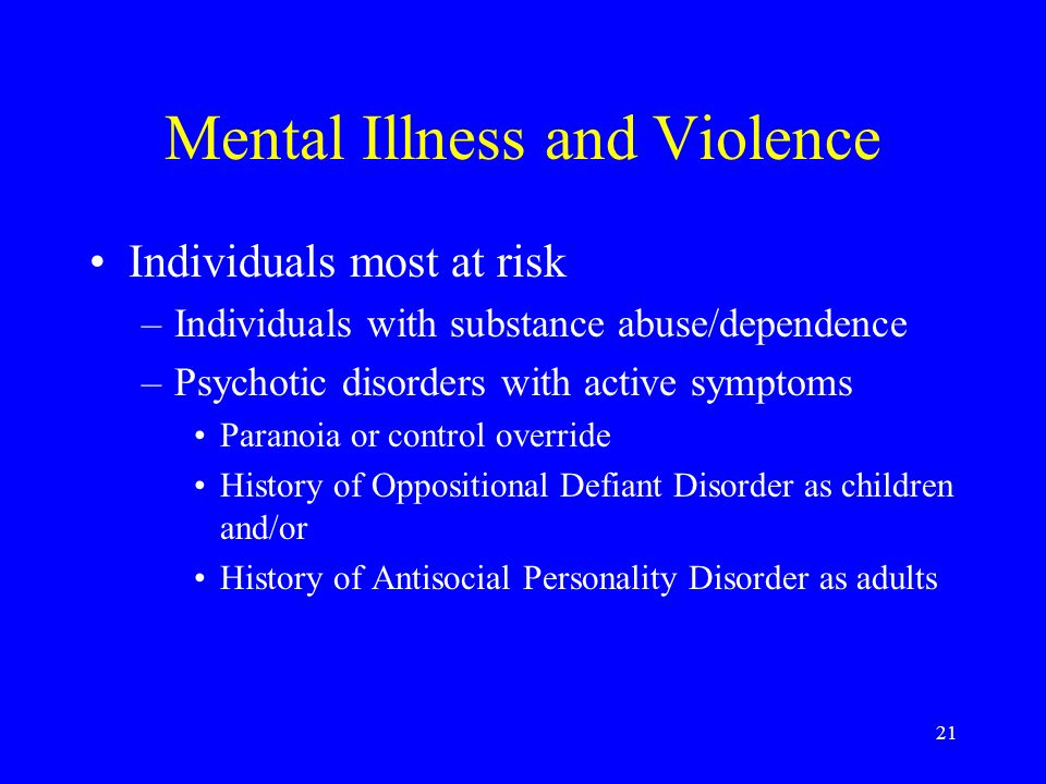 21 Mental Illness and Violence Individuals most at risk –Individuals with substance abuse/dependence –Psychotic disorders with active symptoms Paranoia or control override History of Oppositional Defiant Disorder as children and/or History of Antisocial Personality Disorder as adults