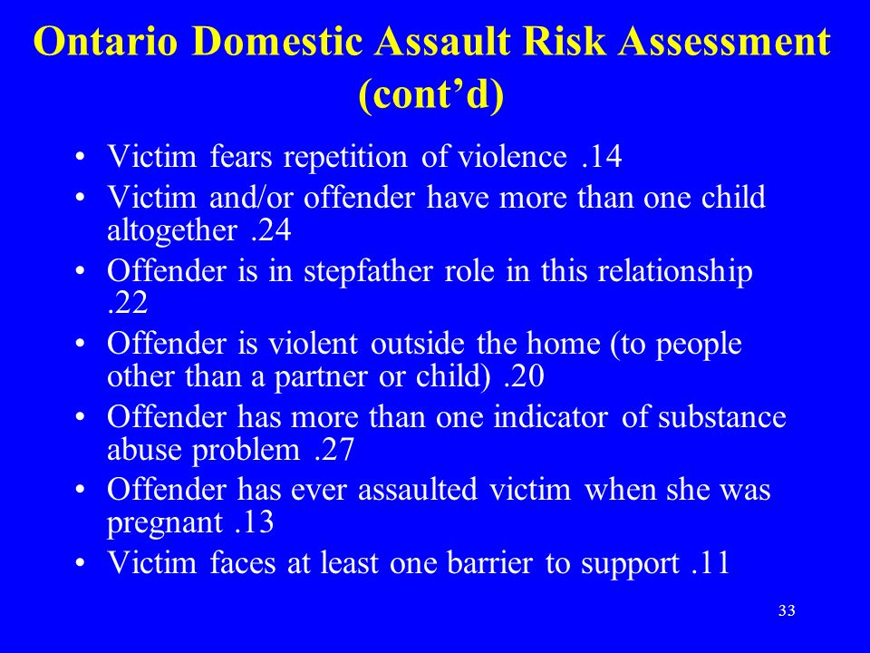33 Ontario Domestic Assault Risk Assessment (contd) Victim fears repetition of violence.14 Victim and/or offender have more than one child altogether.24 Offender is in stepfather role in this relationship.22 Offender is violent outside the home (to people other than a partner or child).20 Offender has more than one indicator of substance abuse problem.27 Offender has ever assaulted victim when she was pregnant.13 Victim faces at least one barrier to support.11