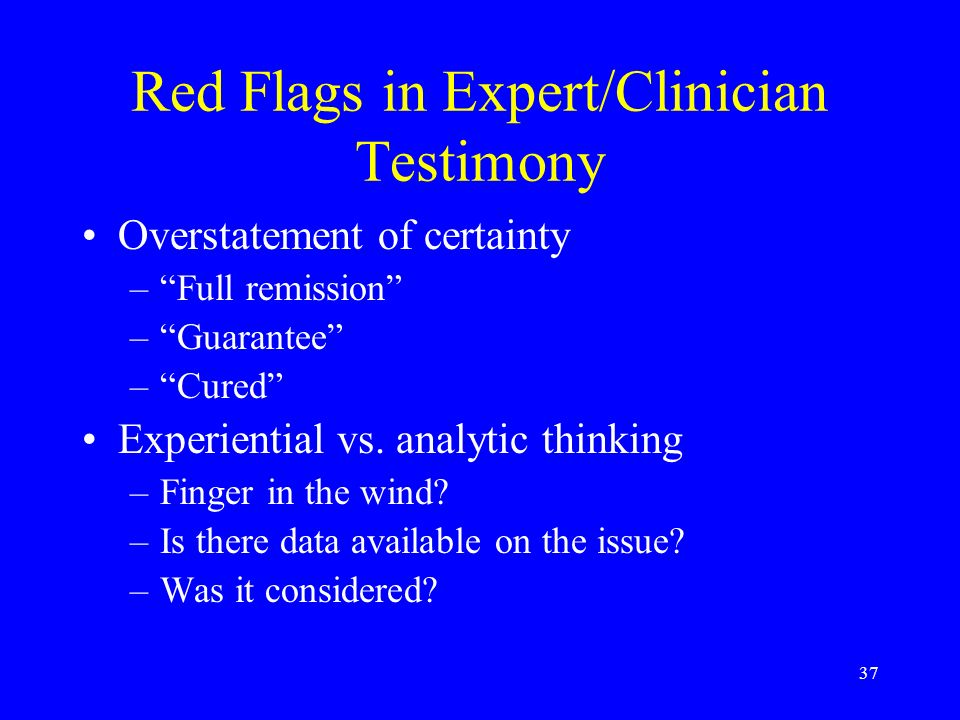 37 Red Flags in Expert/Clinician Testimony Overstatement of certainty –Full remission –Guarantee –Cured Experiential vs.