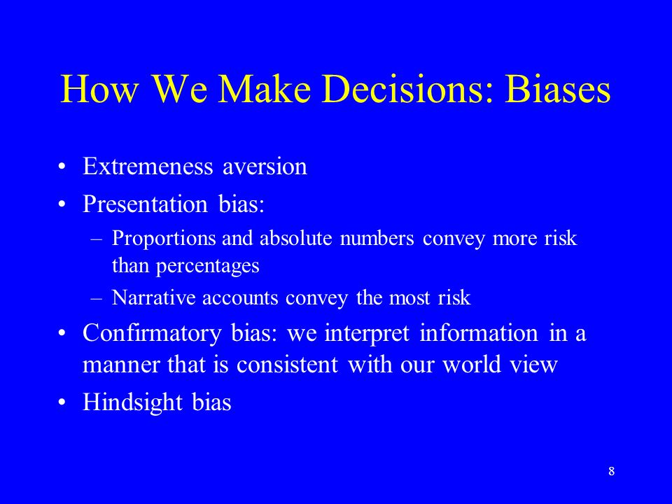 8 How We Make Decisions: Biases Extremeness aversion Presentation bias: –Proportions and absolute numbers convey more risk than percentages –Narrative accounts convey the most risk Confirmatory bias: we interpret information in a manner that is consistent with our world view Hindsight bias