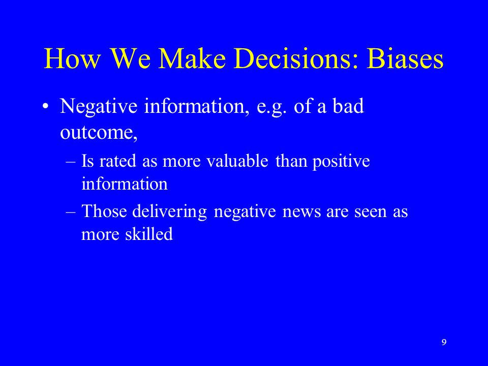 9 How We Make Decisions: Biases Negative information, e.g.