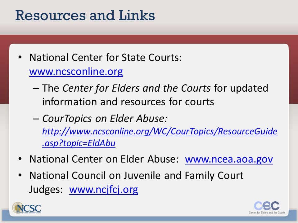 Resources and Links National Center for State Courts: www.ncsconline.org www.ncsconline.org – The Center for Elders and the Courts for updated information and resources for courts – CourTopics on Elder Abuse: http://www.ncsconline.org/WC/CourTopics/ResourceGuide.asp topic=EldAbu http://www.ncsconline.org/WC/CourTopics/ResourceGuide.asp topic=EldAbu National Center on Elder Abuse: www.ncea.aoa.govwww.ncea.aoa.gov National Council on Juvenile and Family Court Judges: www.ncjfcj.orgwww.ncjfcj.org