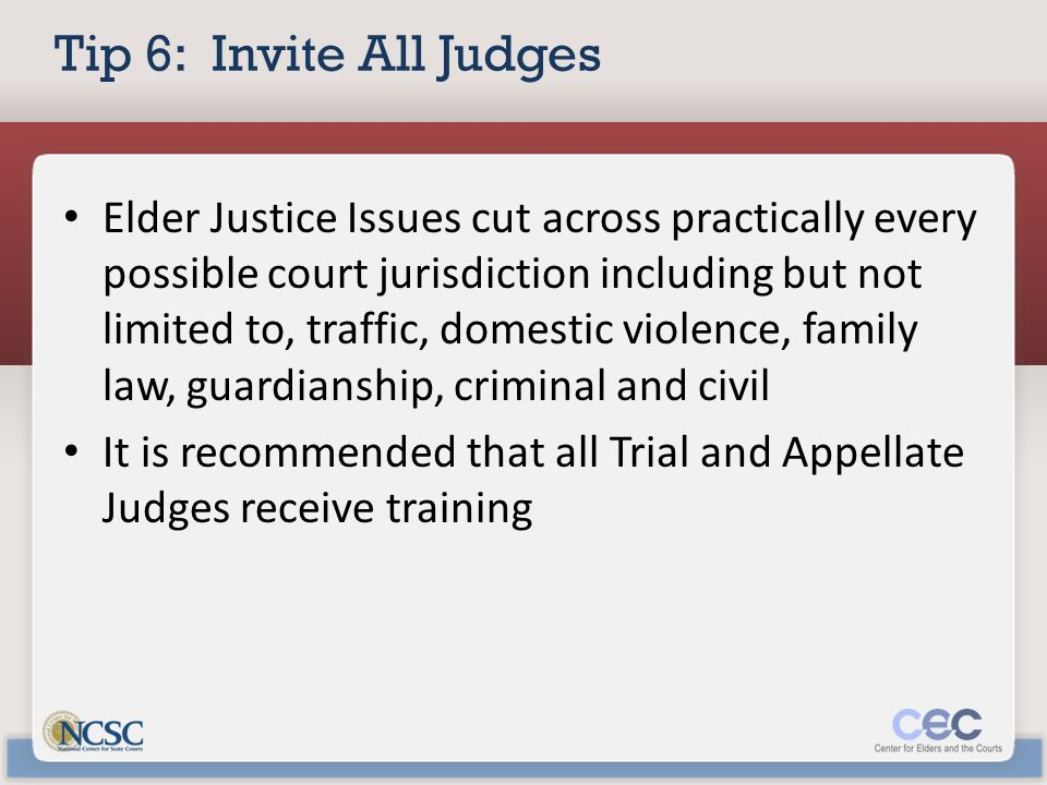 Tip 6: Invite All Judges Elder Justice Issues cut across practically every possible court jurisdiction including but not limited to, traffic, domestic violence, family law, guardianship, criminal and civil It is recommended that all Trial and Appellate Judges receive training