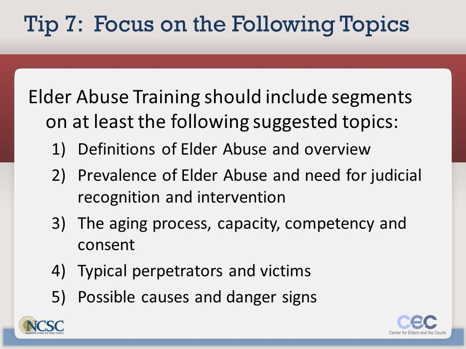 Tip 7: Focus on the Following Topics Elder Abuse Training should include segments on at least the following suggested topics: 1)Definitions of Elder Abuse and overview 2)Prevalence of Elder Abuse and need for judicial recognition and intervention 3)The aging process, capacity, competency and consent 4)Typical perpetrators and victims 5)Possible causes and danger signs
