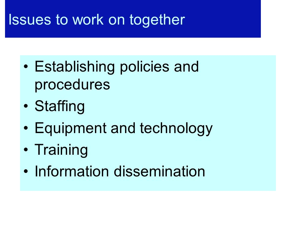 Issues to work on together Establishing policies and procedures Staffing Equipment and technology Training Information dissemination