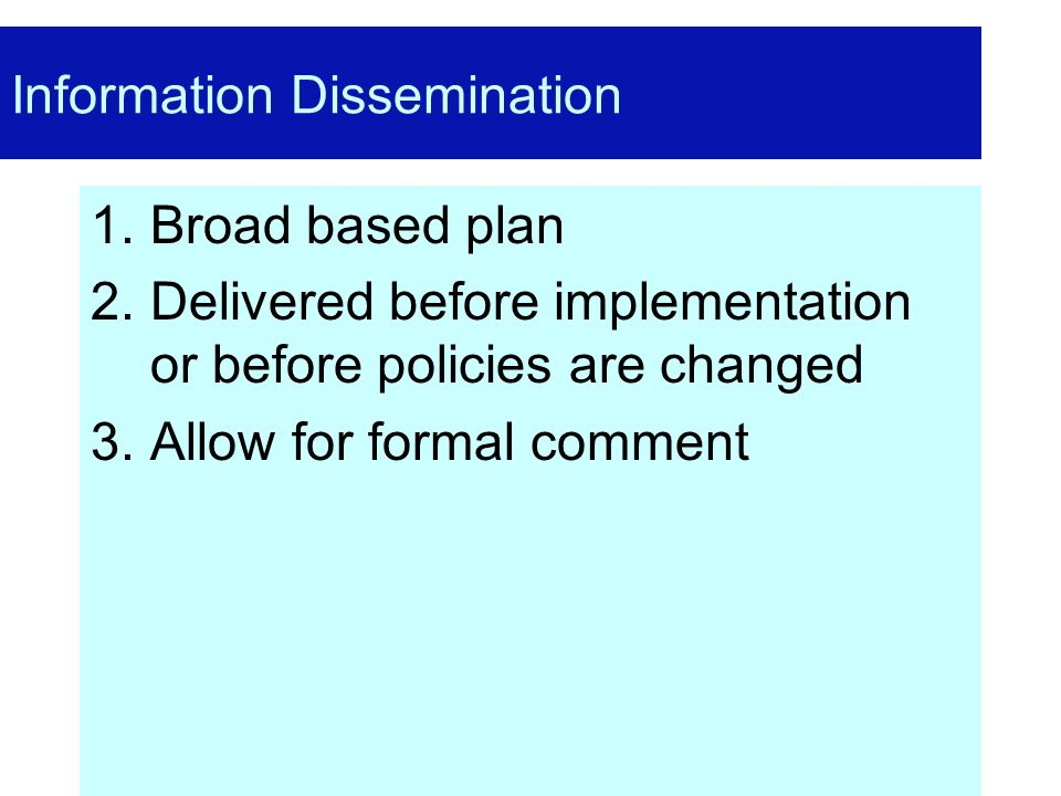 Information Dissemination 1.Broad based plan 2.Delivered before implementation or before policies are changed 3.Allow for formal comment
