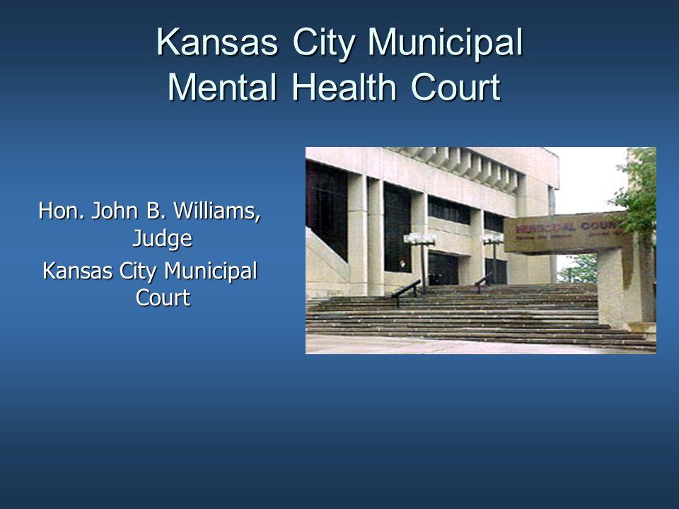 Kansas City Municipal Mental Health Court Hon. John B. Williams, Judge Kansas City Municipal Court