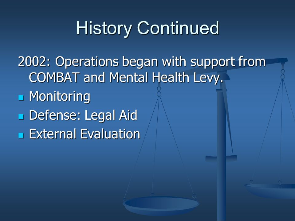 History Continued 2002: Operations began with support from COMBAT and Mental Health Levy. Monitoring Monitoring Defense: Legal Aid Defense: Legal Aid