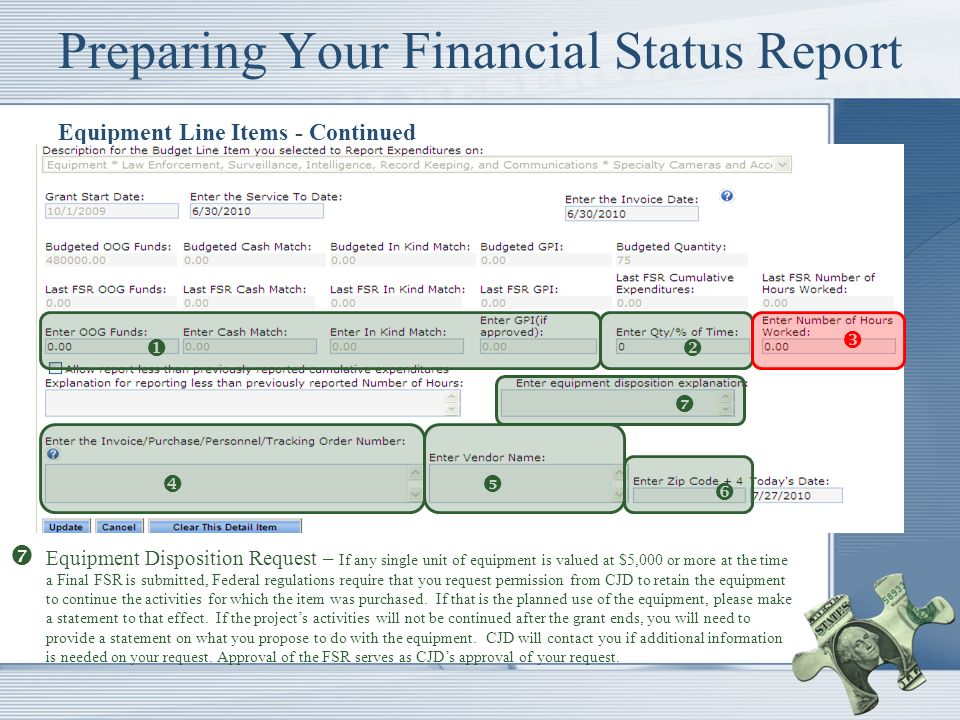 Preparing Your Financial Status Report Equipment Line Items - Continued Equipment Disposition Request – If any single unit of equipment is valued at $5,000 or more at the time a Final FSR is submitted, Federal regulations require that you request permission from CJD to retain the equipment to continue the activities for which the item was purchased.