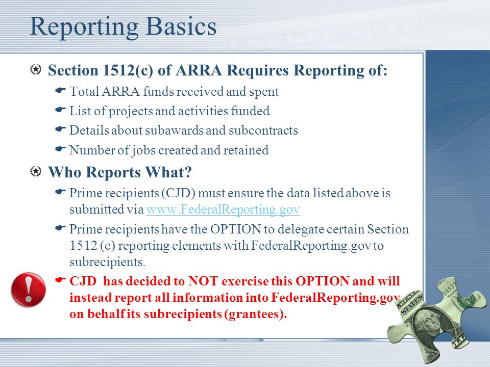 Reporting Basics Section 1512(c) of ARRA Requires Reporting of: Total ARRA funds received and spent List of projects and activities funded Details about subawards and subcontracts Number of jobs created and retained Who Reports What.