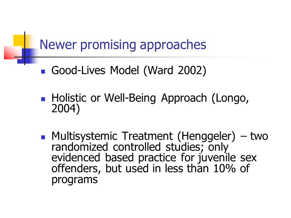 Newer promising approaches Good-Lives Model (Ward 2002) Holistic or Well-Being Approach (Longo, 2004) Multisystemic Treatment (Henggeler) – two randomized controlled studies; only evidenced based practice for juvenile sex offenders, but used in less than 10% of programs