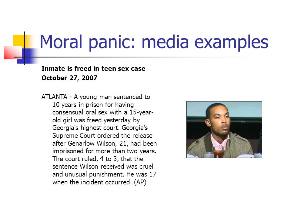 Moral panic: media examples Inmate is freed in teen sex case October 27, 2007 ATLANTA - A young man sentenced to 10 years in prison for having consensual oral sex with a 15-year- old girl was freed yesterday by Georgia s highest court.