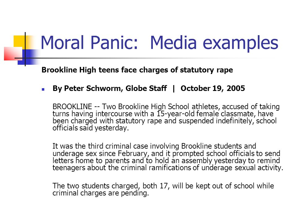 Moral Panic: Media examples Boy s suspension in harassment case outrages mother seeks new school for son, 6 By Ralph Ranalli and Raja Mishra, Globe Staff | February 8, 2006 BROCKTON -- A 6-year-old boy suspended last week after school officials said he sexually harassed a girl in his class does not understand what he did wrong and should be moved to another elementary school to avoid becoming stigmatized by the incident, his mother said yesterday.