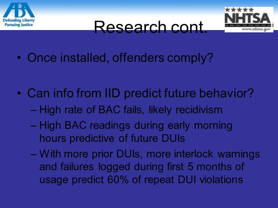 Research IID Reduce recidivism 35-90% –Both first-time and repeat offenders –As long as it is installed Offenders comply with Orders to Install? 25-75