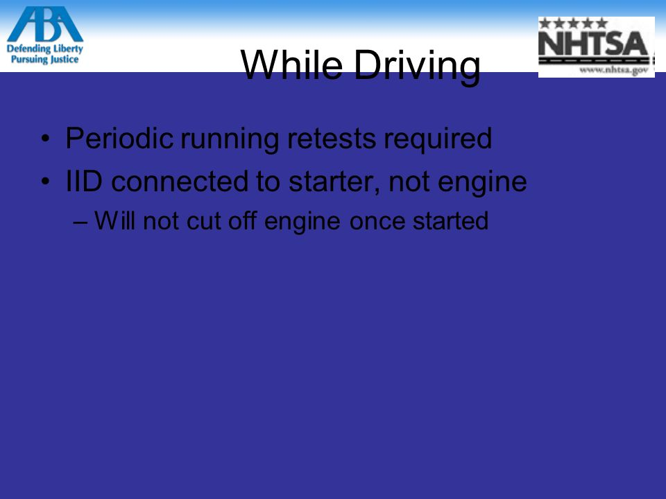 While Driving Periodic running retests required IID connected to starter, not engine –Will not cut off engine once started