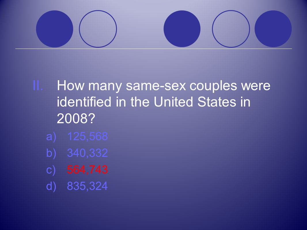 II.How many same-sex couples were identified in the United States in 2008? a)125,568 b)340,332 c)564,743 d)835,324