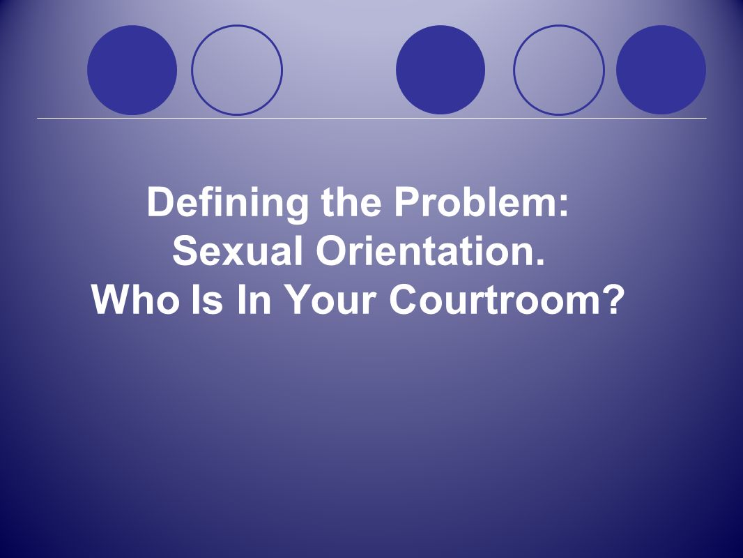 Defining the Problem: Sexual Orientation. Who Is In Your Courtroom?