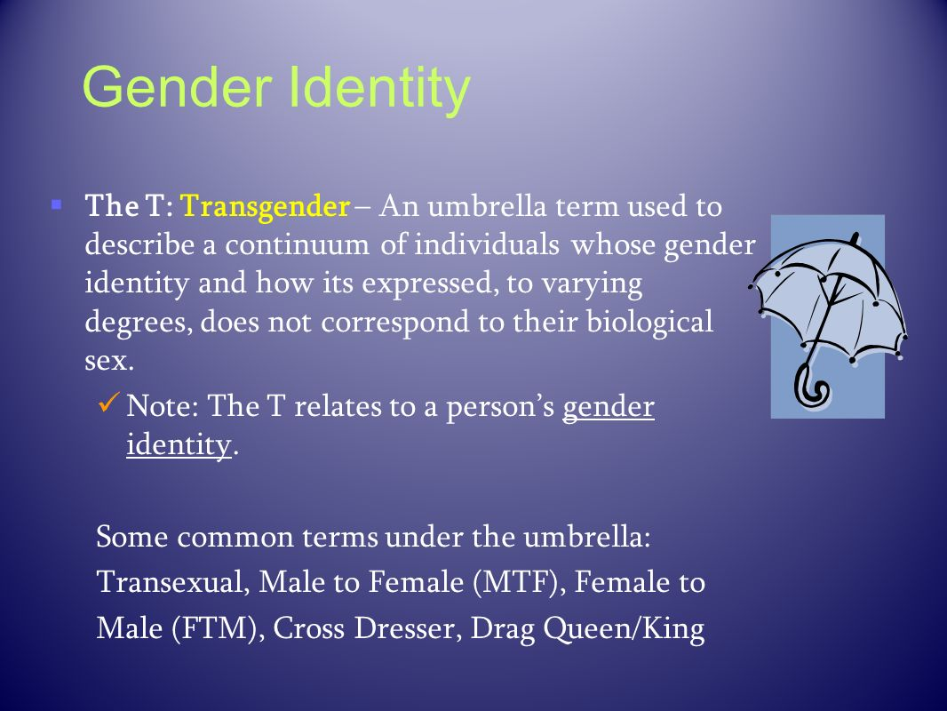 Gender Identity The T: Transgender – An umbrella term used to describe a continuum of individuals whose gender identity and how its expressed, to vary