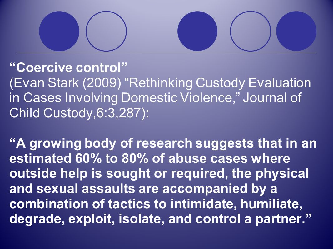 Coercive control (Evan Stark (2009) Rethinking Custody Evaluation in Cases Involving Domestic Violence, Journal of Child Custody,6:3,287): A growing b