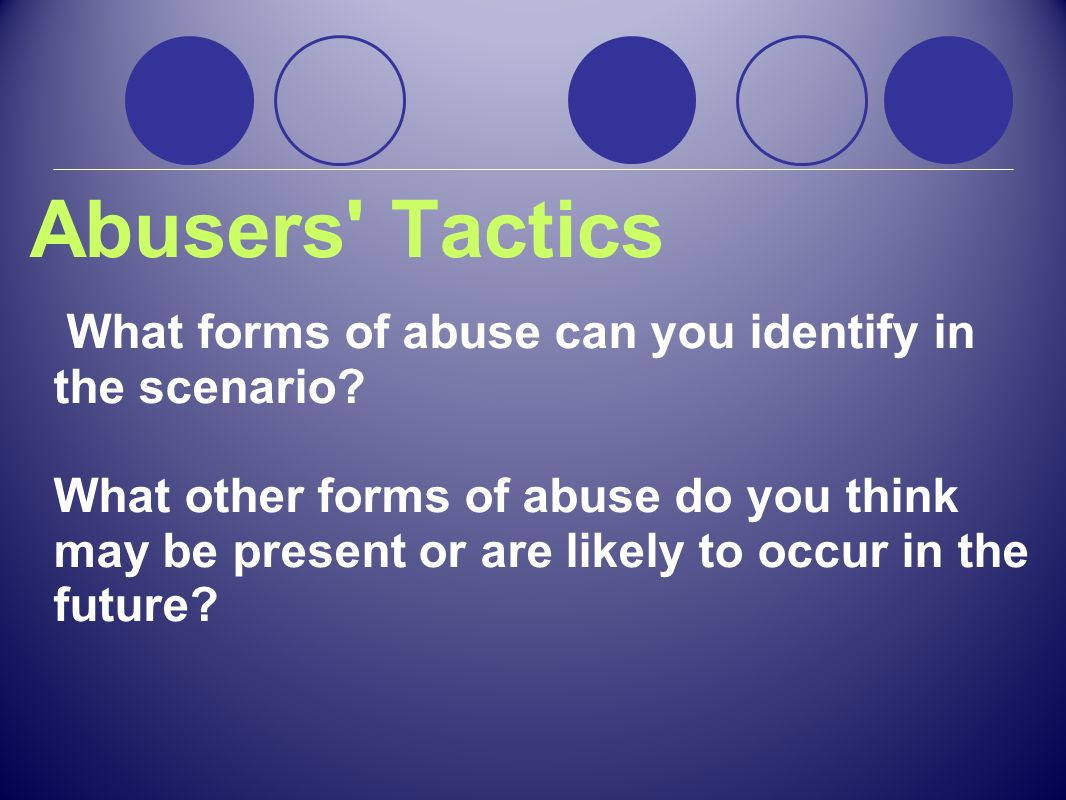 Abusers' Tactics What forms of abuse can you identify in the scenario? What other forms of abuse do you think may be present or are likely to occur in