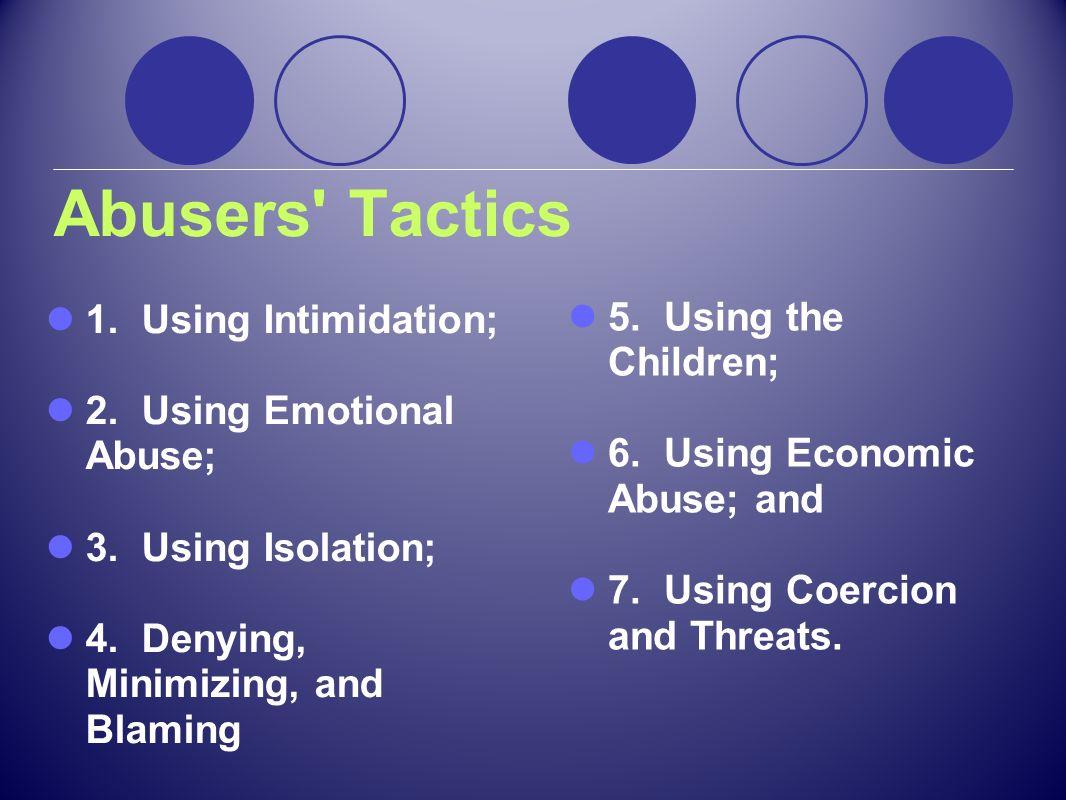 Abusers' Tactics 1. Using Intimidation; 2. Using Emotional Abuse; 3. Using Isolation; 4. Denying, Minimizing, and Blaming 5. Using the Children; 6. Us
