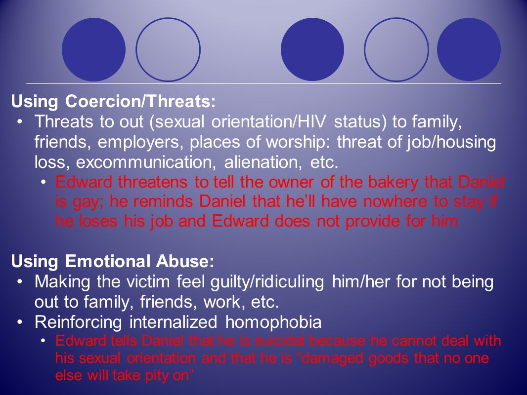 Using Coercion/Threats: Threats to out (sexual orientation/HIV status) to family, friends, employers, places of worship: threat of job/housing loss, e