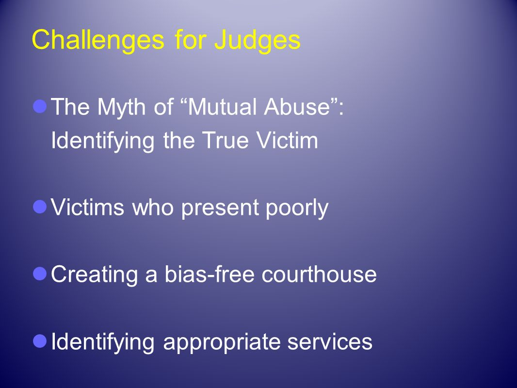 Challenges for Judges The Myth of Mutual Abuse: Identifying the True Victim Victims who present poorly Creating a bias-free courthouse Identifying app