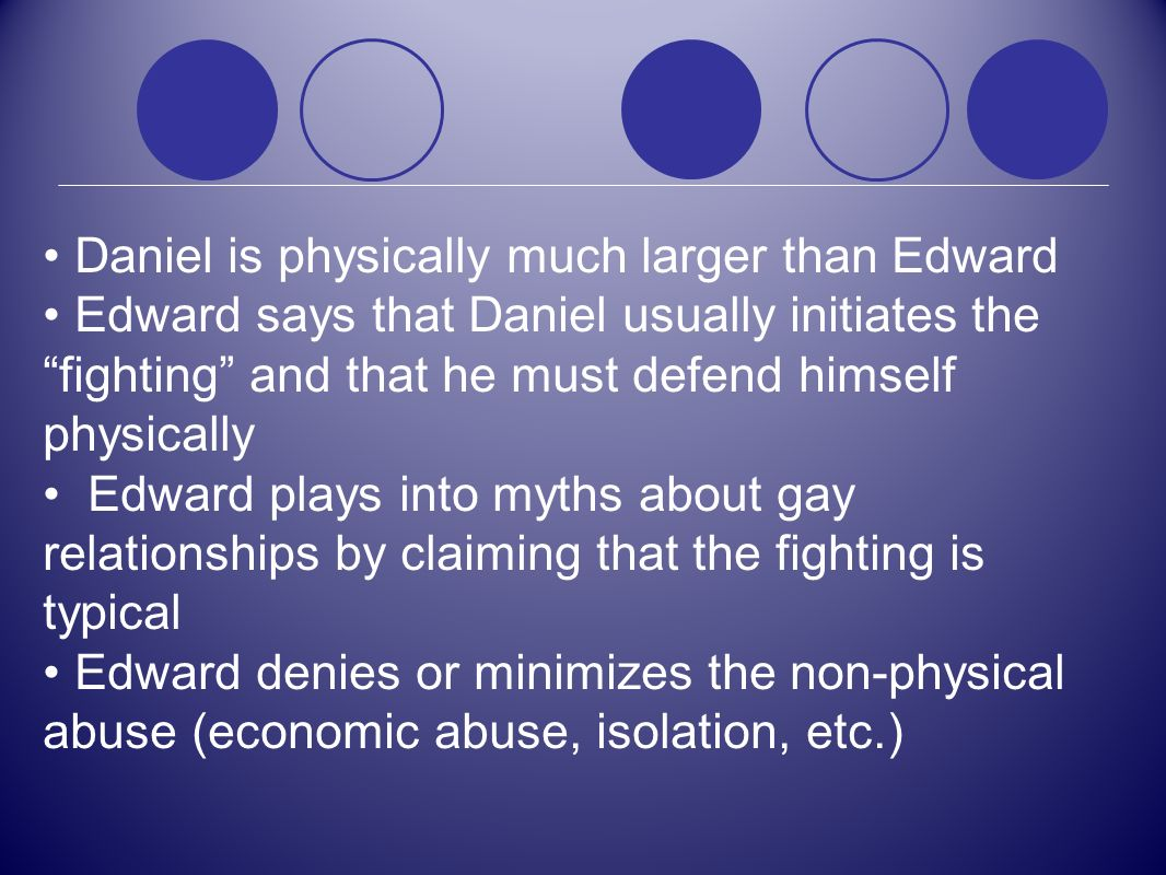 Daniel is physically much larger than Edward Edward says that Daniel usually initiates the fighting and that he must defend himself physically Edward