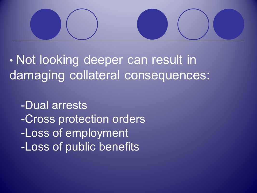 Not looking deeper can result in damaging collateral consequences: -Dual arrests -Cross protection orders -Loss of employment -Loss of public benefits