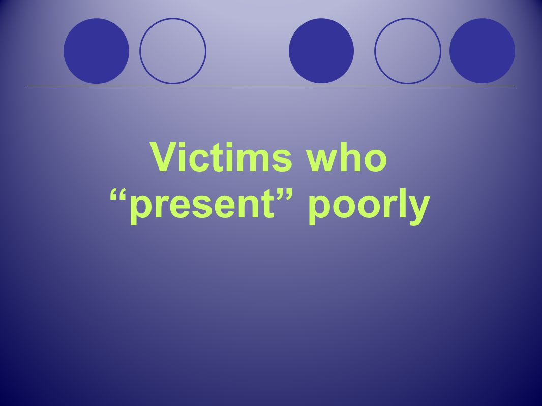 Victims who present poorly