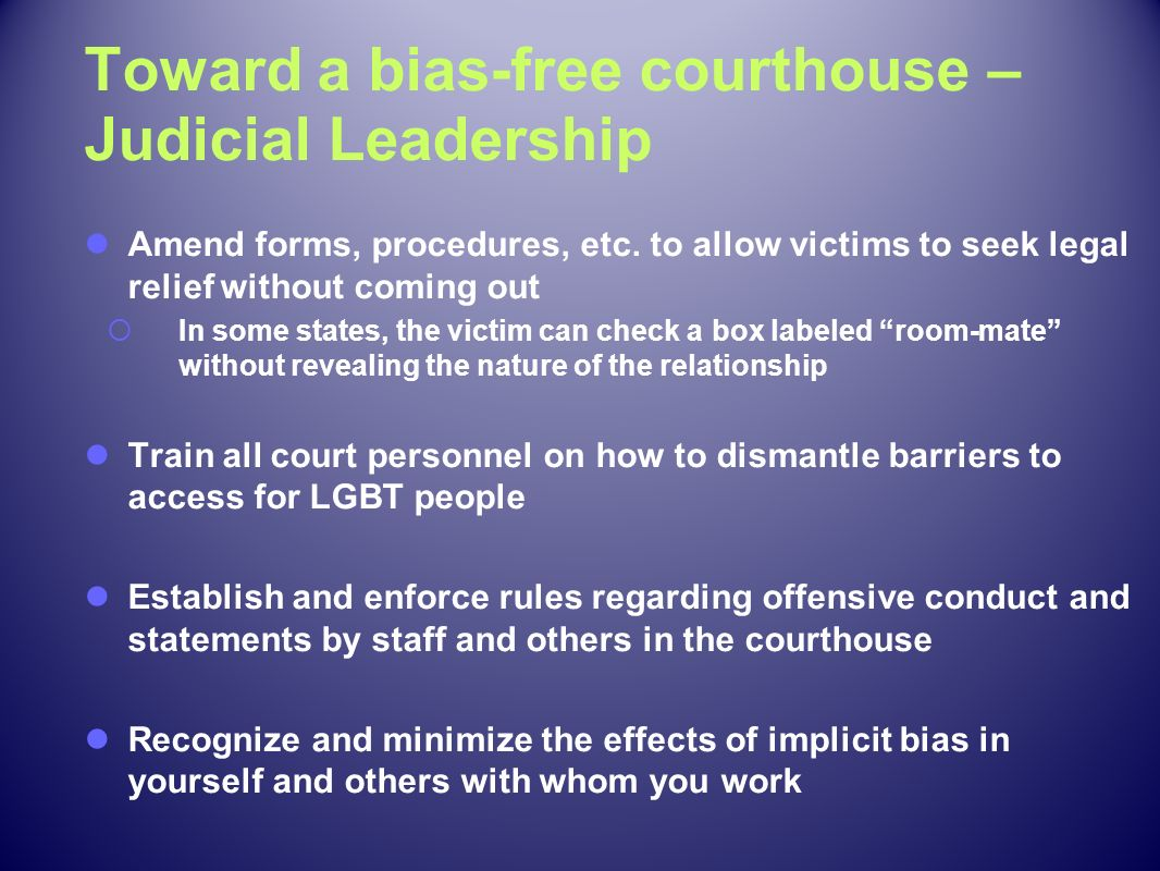 Toward a bias-free courthouse – Judicial Leadership Amend forms, procedures, etc. to allow victims to seek legal relief without coming out In some sta