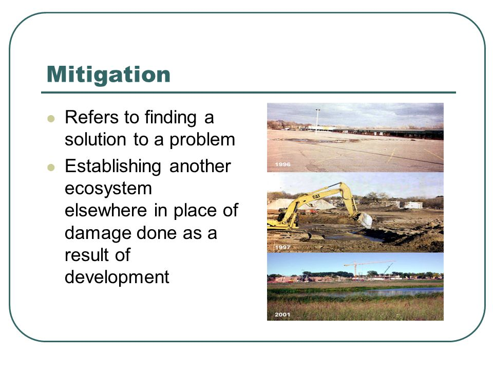 Mitigation Refers to finding a solution to a problem Establishing another ecosystem elsewhere in place of damage done as a result of development
