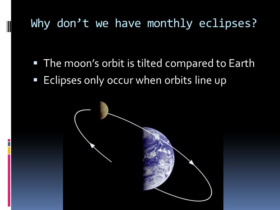 Why dont we have monthly eclipses? The moons orbit is tilted compared to Earth Eclipses only occur when orbits line up