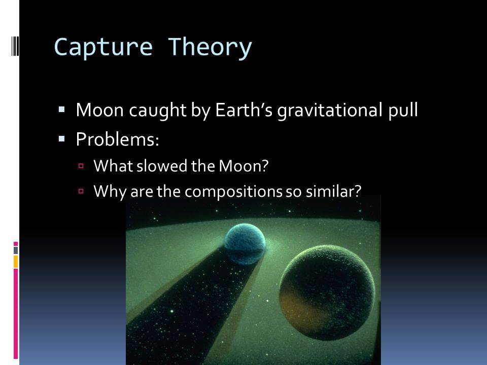 Capture Theory Moon caught by Earths gravitational pull Problems: What slowed the Moon? Why are the compositions so similar?