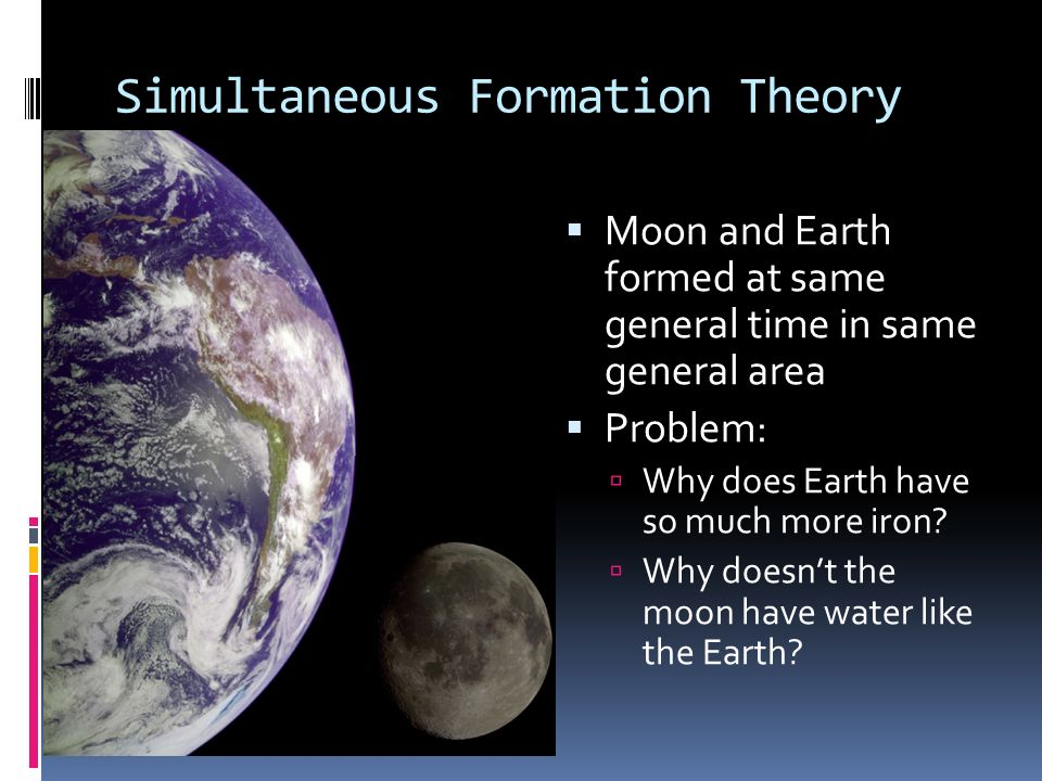 Simultaneous Formation Theory Moon and Earth formed at same general time in same general area Problem: Why does Earth have so much more iron? Why does