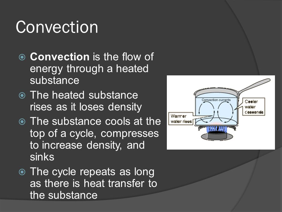 Convection Convection is the flow of energy through a heated substance The heated substance rises as it loses density The substance cools at the top o