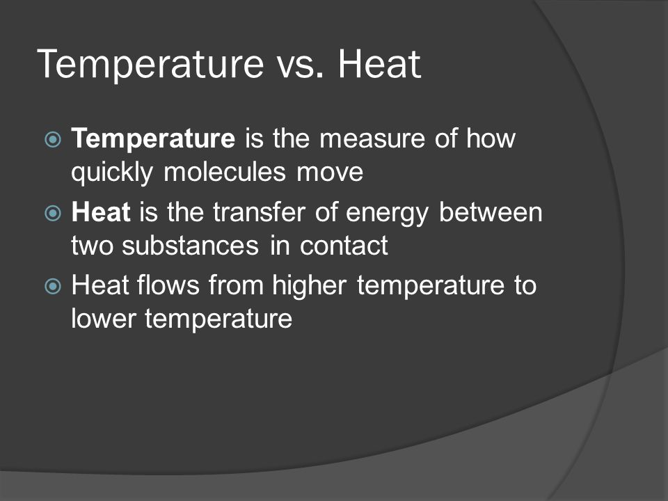 Temperature vs. Heat Temperature is the measure of how quickly molecules move Heat is the transfer of energy between two substances in contact Heat fl