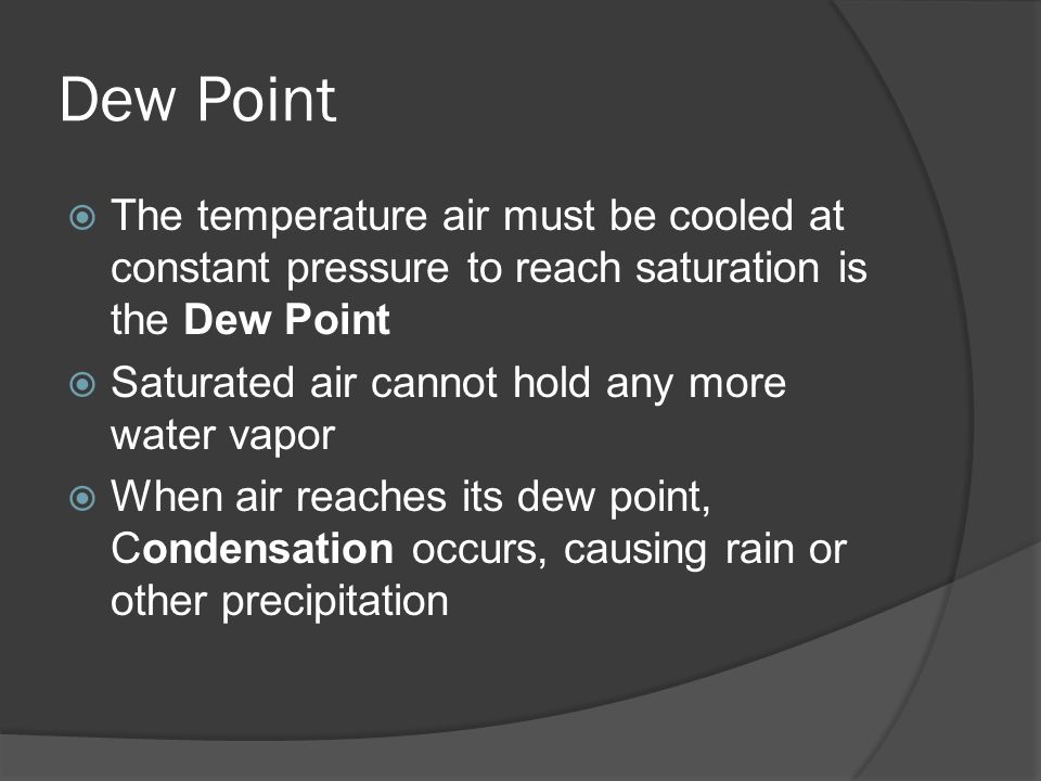 Dew Point The temperature air must be cooled at constant pressure to reach saturation is the Dew Point Saturated air cannot hold any more water vapor