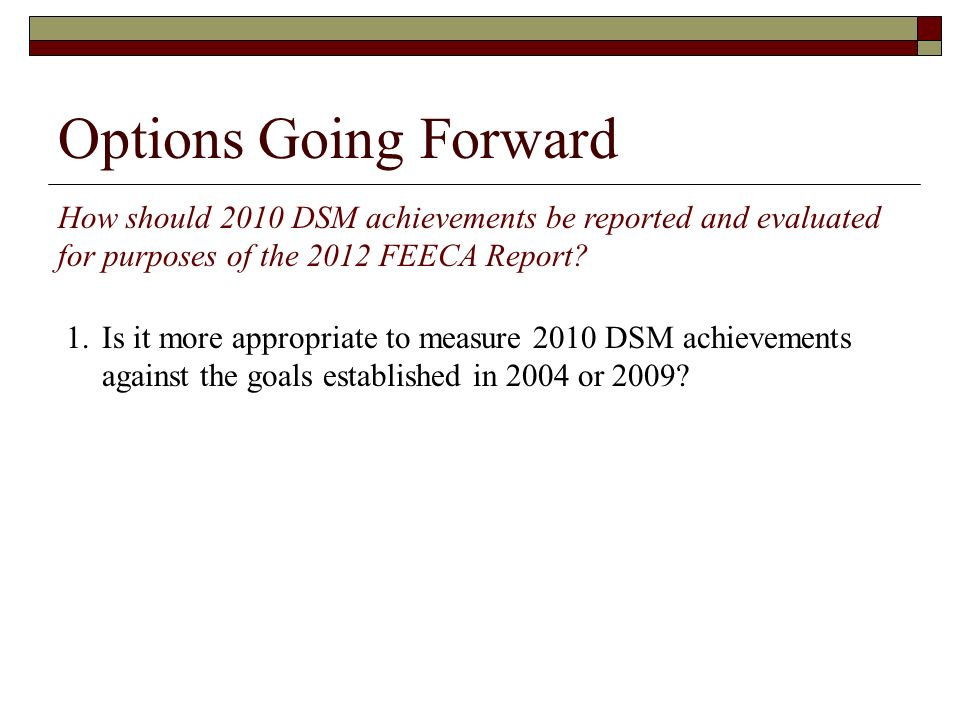 Options Going Forward How should 2010 DSM achievements be reported and evaluated for purposes of the 2012 FEECA Report? 1.Is it more appropriate to me