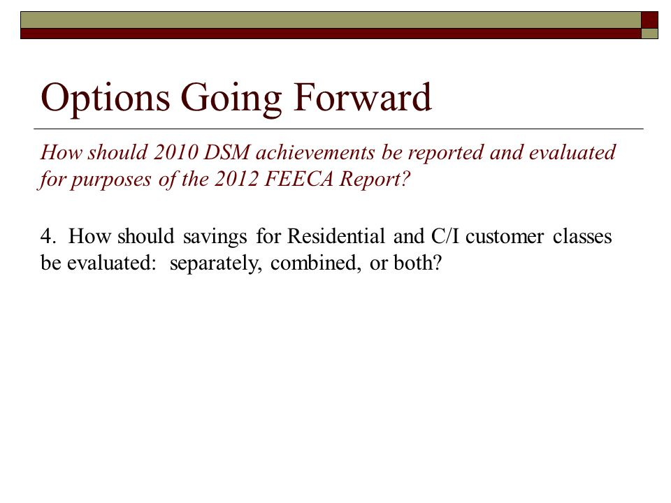 Options Going Forward How should 2010 DSM achievements be reported and evaluated for purposes of the 2012 FEECA Report? 4. How should savings for Resi